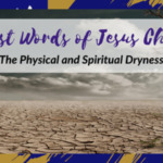 The 7 Last Words of Jesus Christ – The Physical and Spiritual Dryness