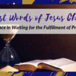 The 7 Last Words of Jesus Christ – Patience in Waiting for the Fulfillment of Promise
